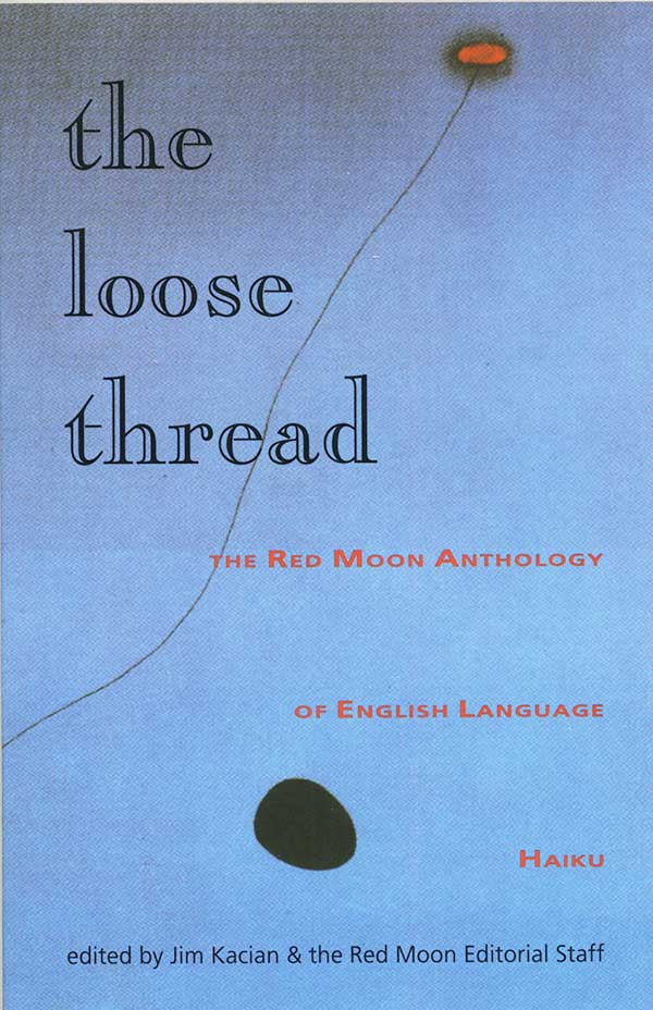 The Loose Thread: The Red Moon Anthology Of English-Language Haiku 2001, Edited By Jim Kacian And The Red Moon Editorial Staff