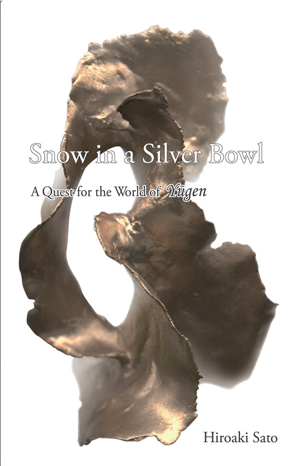 Snow In A Silver Bowl: A Quest For The World Of Yugen, A Study By Hiroaki Sato