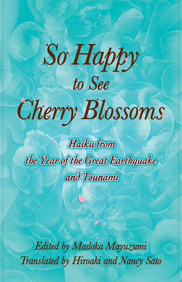 So Happy To See Cherry Blossoms, Haiku From The Year Of The Great Earthquake And Tsunami, Compiled And Edited By Madoka Mayuzumi