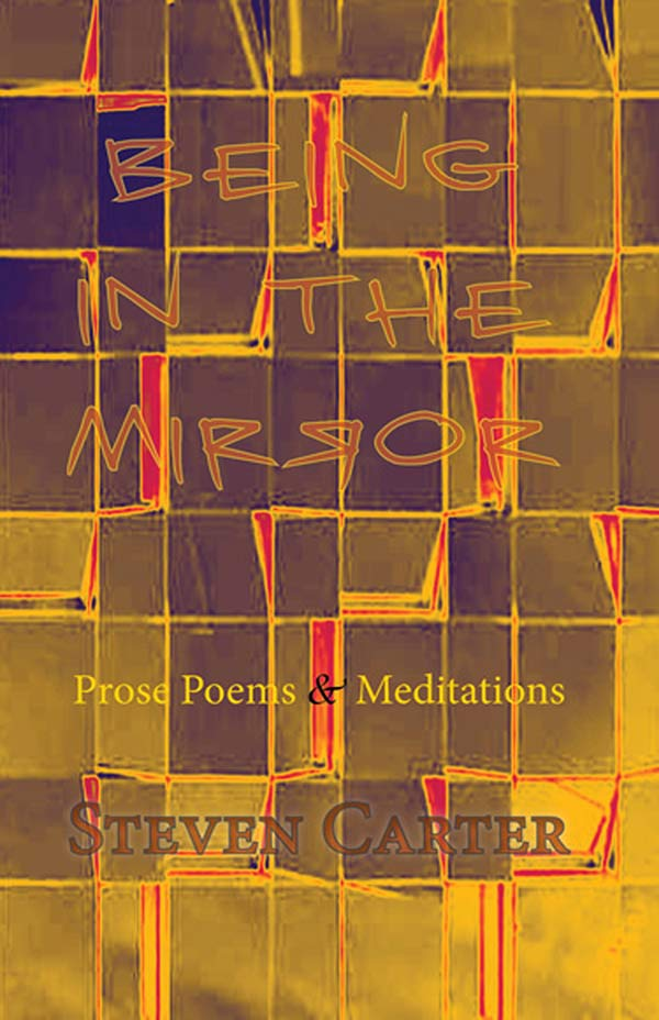 Being In The Mirror, Prose Poems & Meditations Of Steven Carter