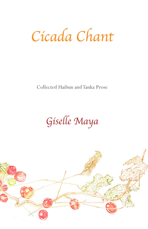 Cicada Chant, Collected Haibun Of Giselle Maya