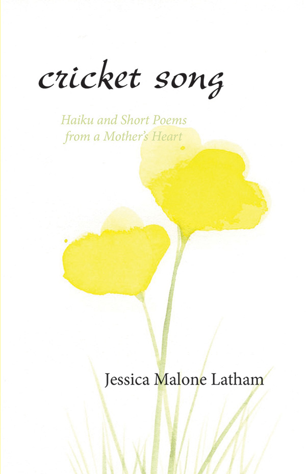 Cricket Song: Haiku And Short Poems From A Mother's Heart, Haiku Of Jessica Malone Latham